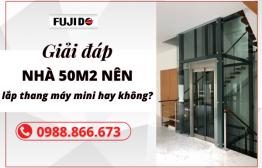 Giải đáp thắc mắc: 'Nhà 50m2 nên lắp thang máy mini hay không?'